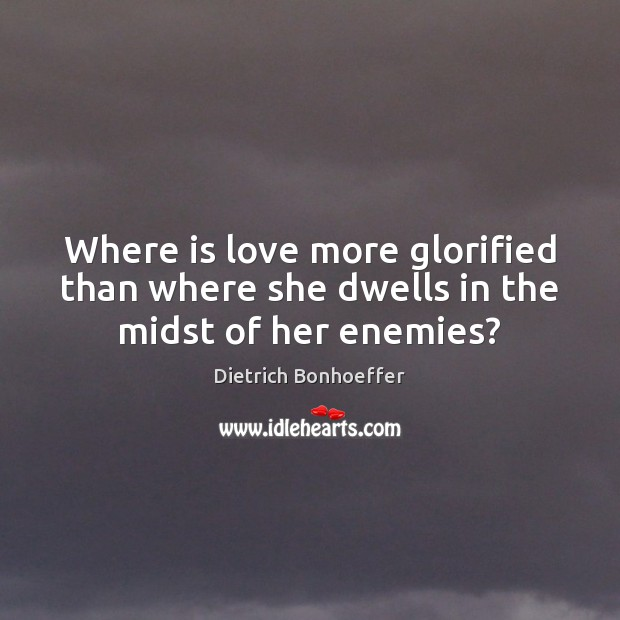 Where is love more glorified than where she dwells in the midst of her enemies? Image