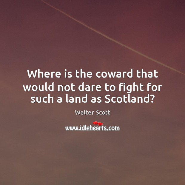 Where is the coward that would not dare to fight for such a land as Scotland? Walter Scott Picture Quote