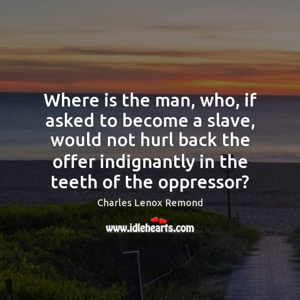 Where is the man, who, if asked to become a slave, would Image
