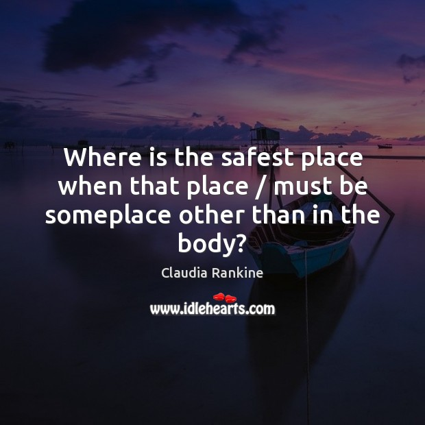 Where is the safest place when that place / must be someplace other than in the body? Claudia Rankine Picture Quote