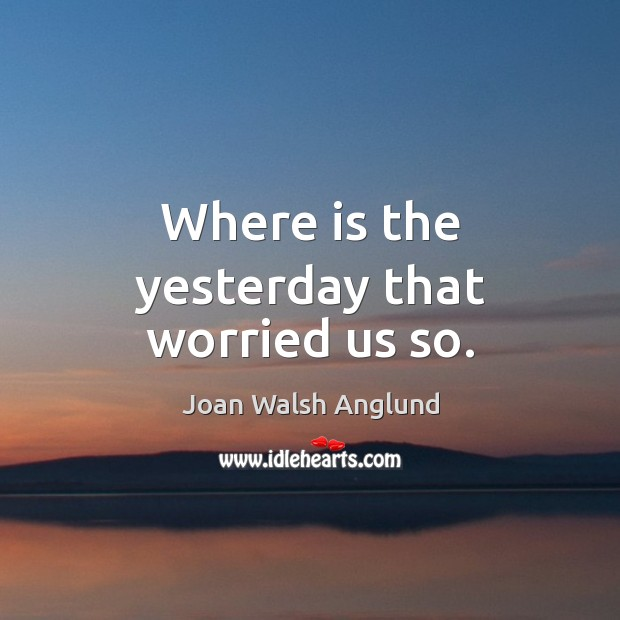 Where is the yesterday that worried us so. Joan Walsh Anglund Picture Quote