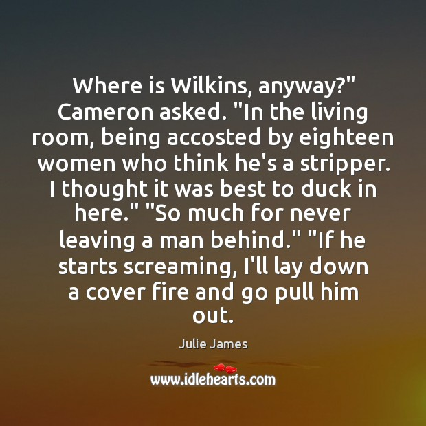 "Image, Where is Wilkins, anyway?"" Cameron asked. ""In the living room, being accosted"