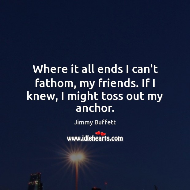 Where it all ends I can't fathom, my friends. If I knew, I might toss out my anchor. Jimmy Buffett Picture Quote