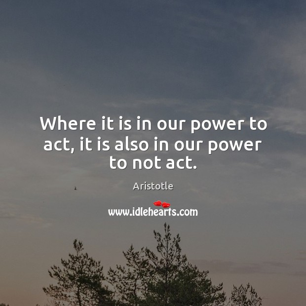 Image, Where it is in our power to act, it is also in our power to not act.