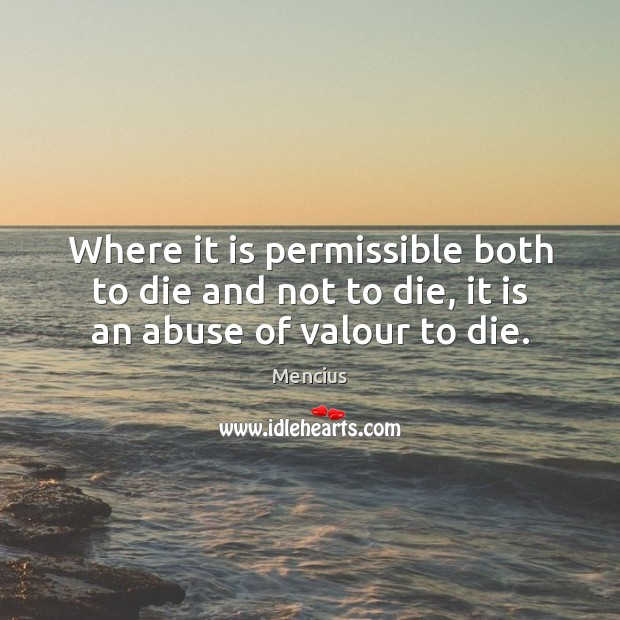 Where it is permissible both to die and not to die, it is an abuse of valour to die. Mencius Picture Quote