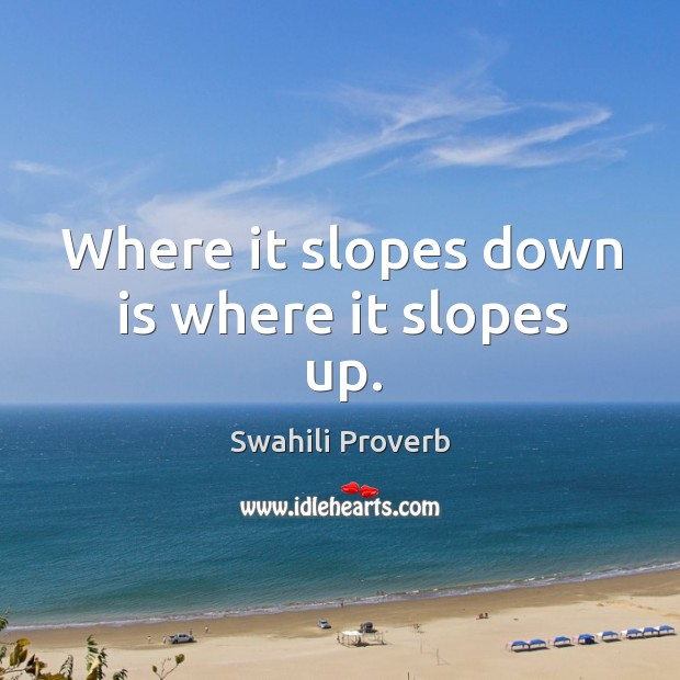 Where it slopes down is where it slopes up. Swahili Proverbs Image