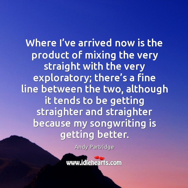 Where I've arrived now is the product of mixing the very straight with the very exploratory; Andy Partridge Picture Quote