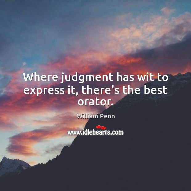 Where judgment has wit to express it, there's the best orator. William Penn Picture Quote