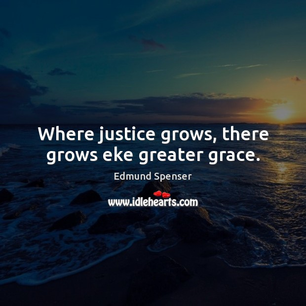 Where justice grows, there grows eke greater grace. Edmund Spenser Picture Quote