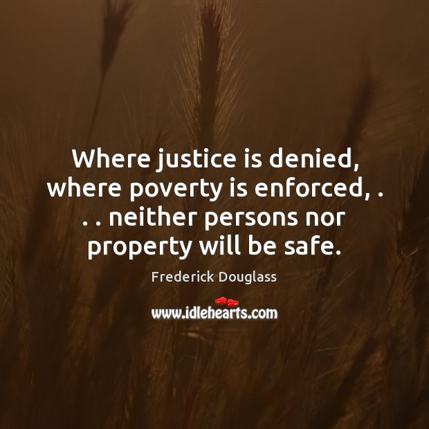 Where justice is denied, where poverty is enforced, . . . neither persons nor property Justice Quotes Image
