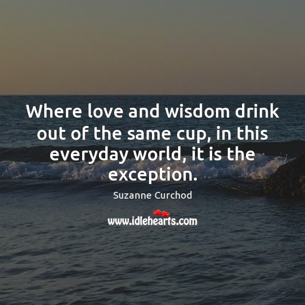 Where love and wisdom drink out of the same cup, in this Suzanne Curchod Picture Quote