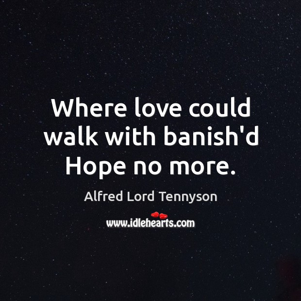 Where love could walk with banish'd Hope no more. Alfred Lord Tennyson Picture Quote