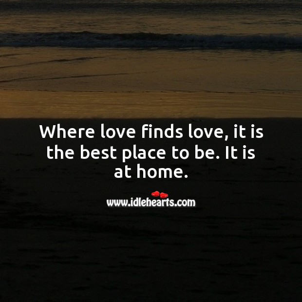 Where love finds love, it is the best place to be. It is at home. Home Quotes Image