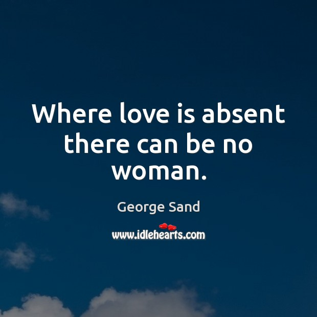 Where love is absent there can be no woman. George Sand Picture Quote