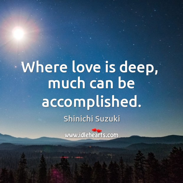 Where love is deep,  much can be accomplished. Shinichi Suzuki Picture Quote