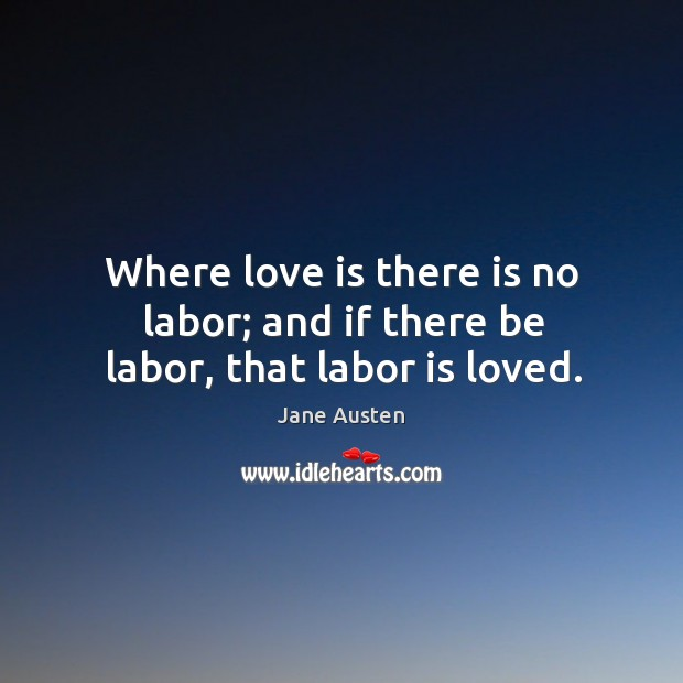 Where love is there is no labor; and if there be labor, that labor is loved. Image