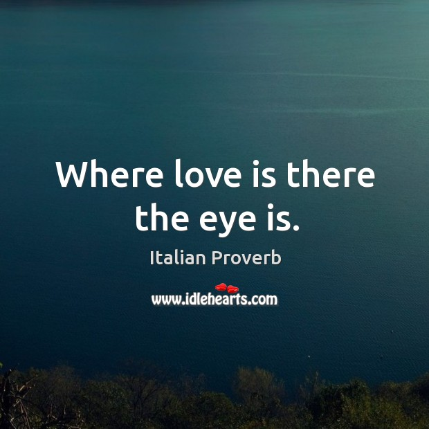 Image, Where love is there the eye is.