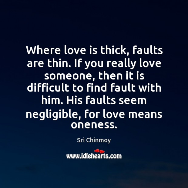 Where love is thick, faults are thin. If you really love someone, Sri Chinmoy Picture Quote
