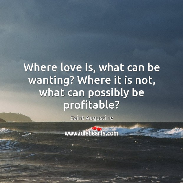 Where love is, what can be wanting? Where it is not, what can possibly be profitable? Image
