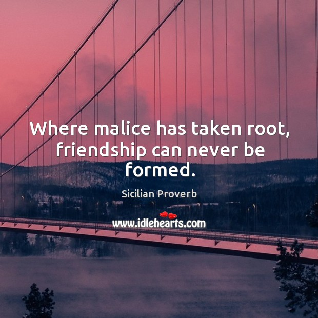 Where malice has taken root, friendship can never be formed. Image