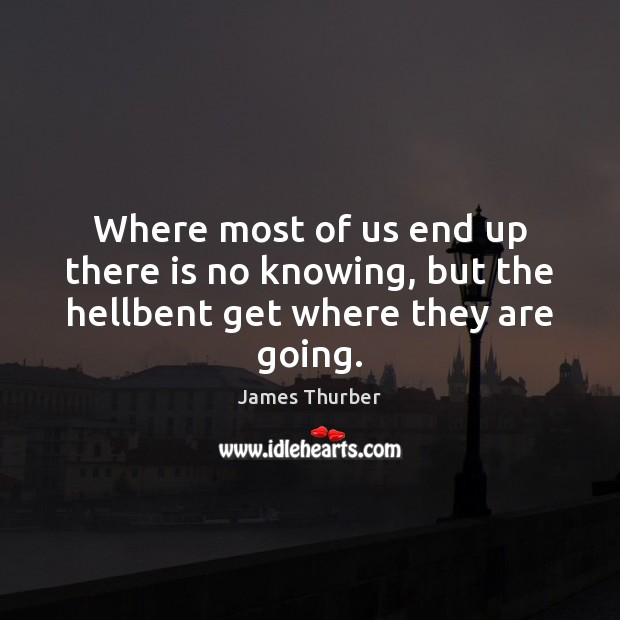 Where most of us end up there is no knowing, but the hellbent get where they are going. James Thurber Picture Quote