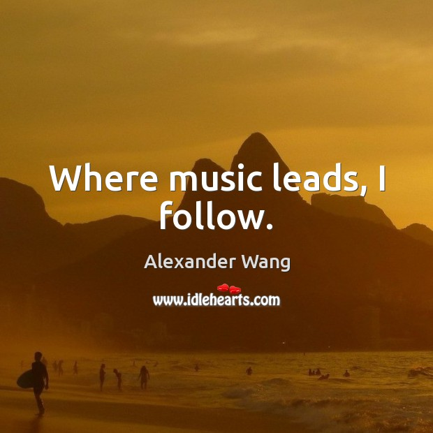 Where music leads, I follow. Image