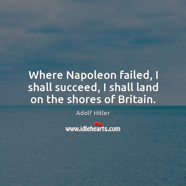 Where Napoleon failed, I shall succeed, I shall land on the shores of Britain. Image