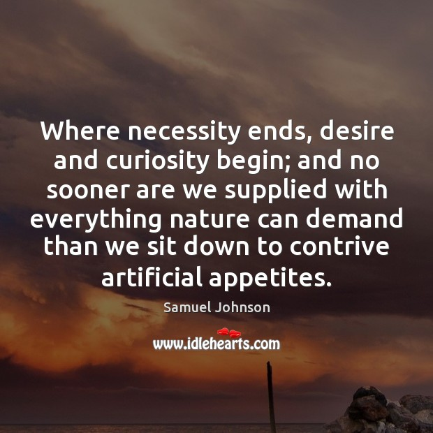 Image, Where necessity ends, desire and curiosity begin; and no sooner are we