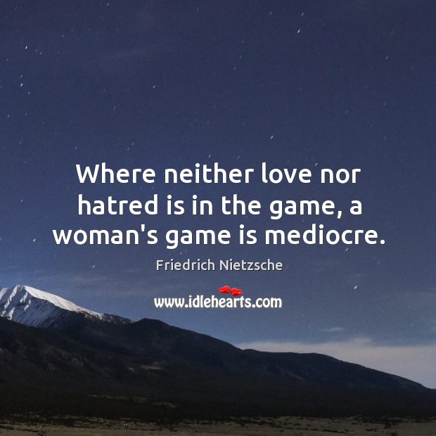 Where neither love nor hatred is in the game, a woman's game is mediocre. Image