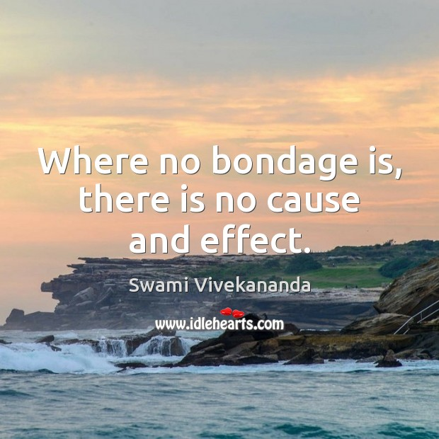 Where no bondage is, there is no cause and effect. Swami Vivekananda Picture Quote