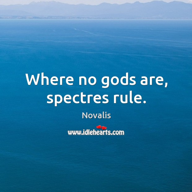 Where no Gods are, spectres rule. Novalis Picture Quote