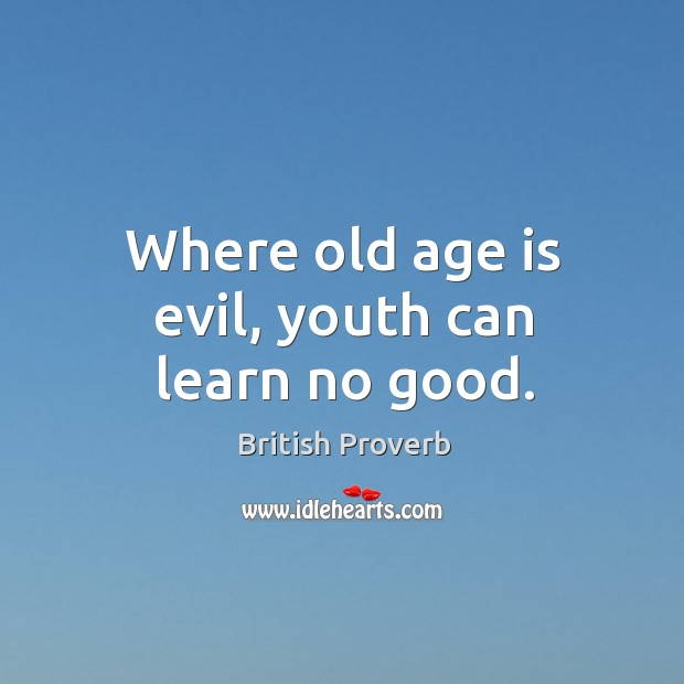 Where old age is evil, youth can learn no good. Image