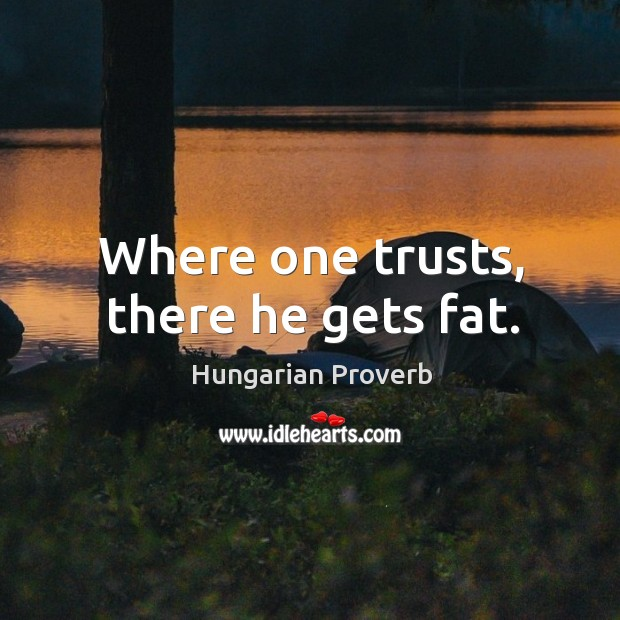 Where one trusts, there he gets fat. Image