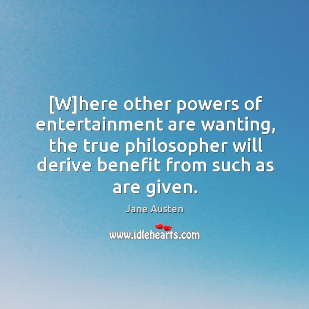 [W]here other powers of entertainment are wanting, the true philosopher will Image