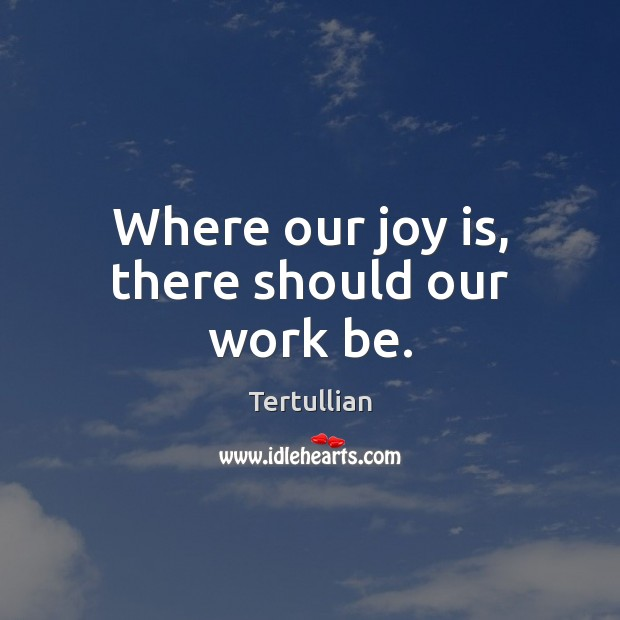 Where our joy is, there should our work be. Joy Quotes Image