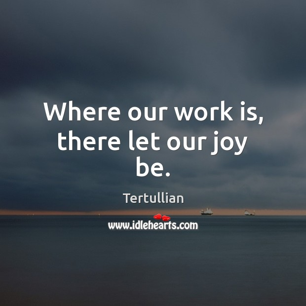 Where our work is, there let our joy be. Image