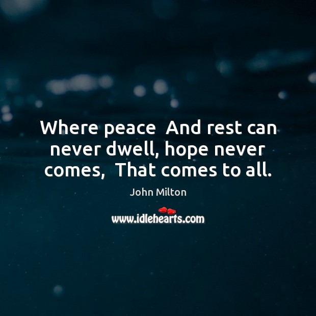 Where peace  And rest can never dwell, hope never comes,  That comes to all. John Milton Picture Quote