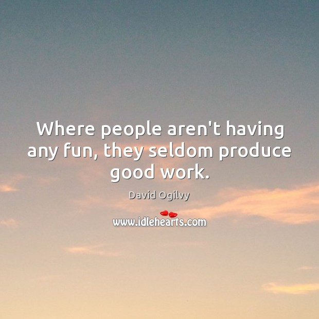 Where people aren't having any fun, they seldom produce good work. Image