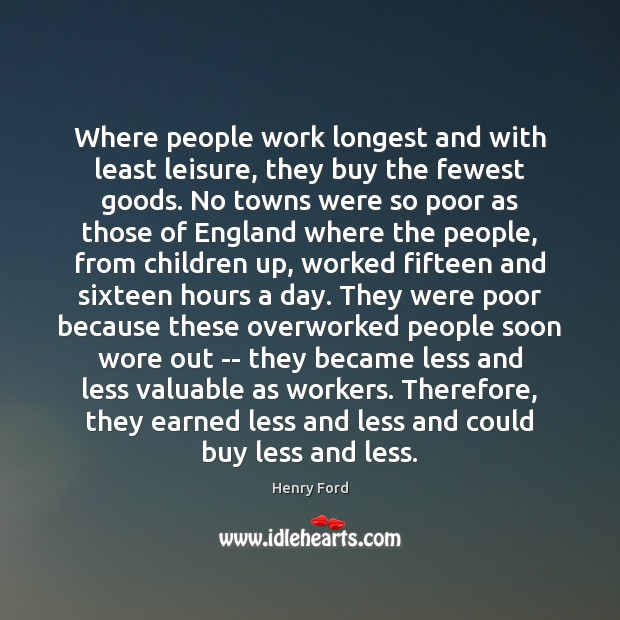 Where people work longest and with least leisure, they buy the fewest Henry Ford Picture Quote