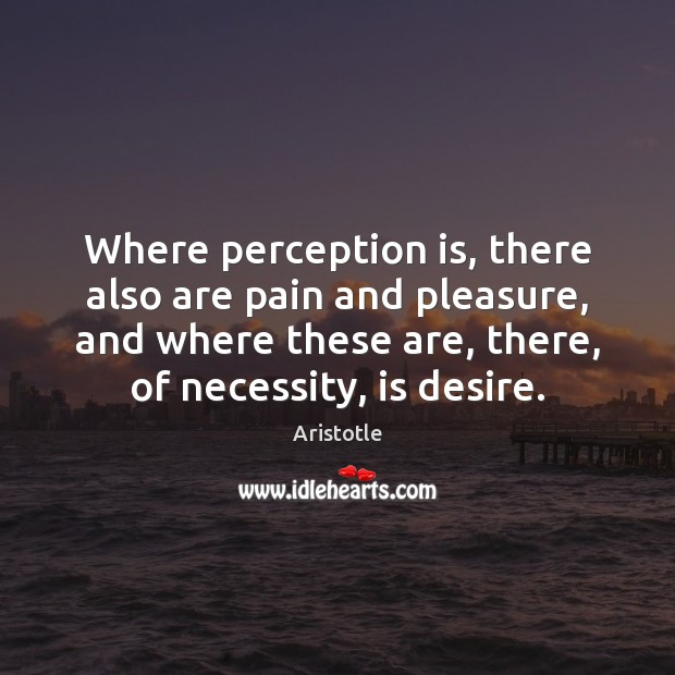 Where perception is, there also are pain and pleasure, and where these Perception Quotes Image