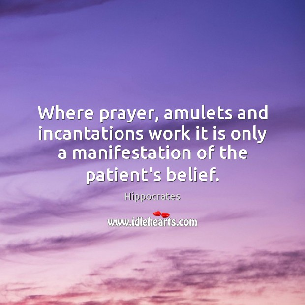 Where prayer, amulets and incantations work it is only a manifestation of Hippocrates Picture Quote