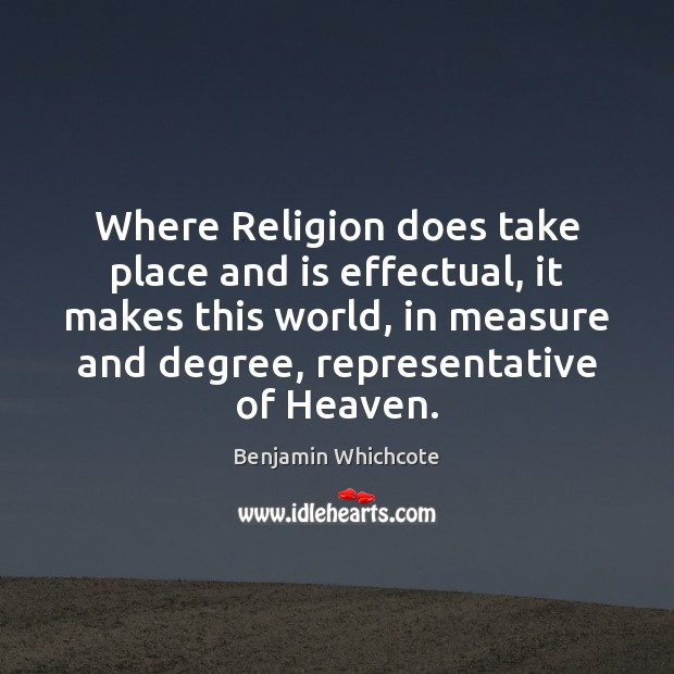 Where Religion does take place and is effectual, it makes this world, Benjamin Whichcote Picture Quote