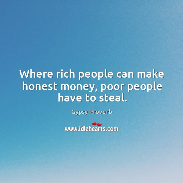 Image, Where rich people can make honest money, poor people have to steal.
