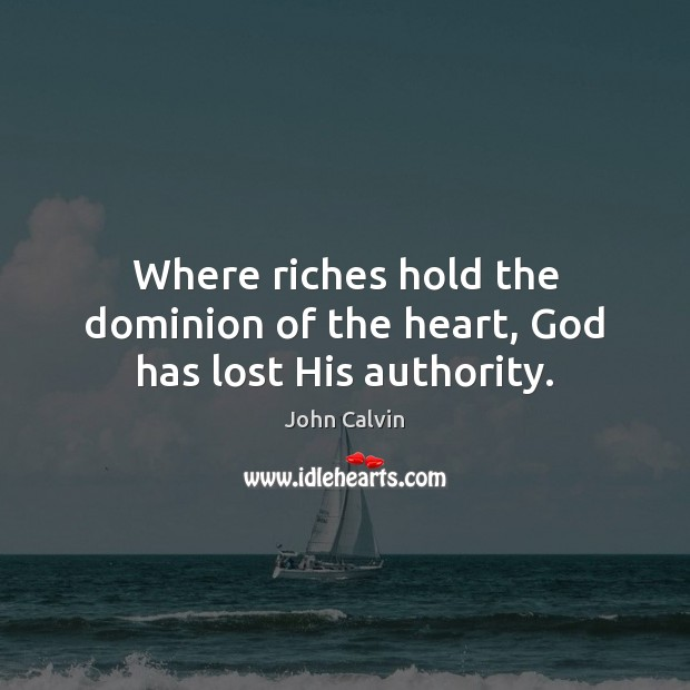 Where riches hold the dominion of the heart, God has lost His authority. John Calvin Picture Quote