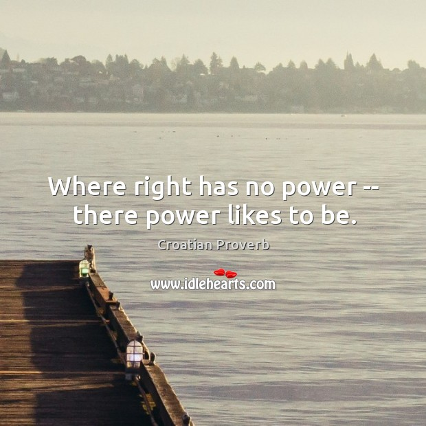 Where right has no power — there power likes to be. Croatian Proverbs Image