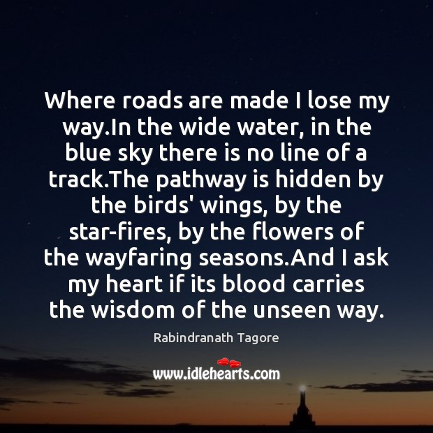 Where roads are made I lose my way.In the wide water, Rabindranath Tagore Picture Quote