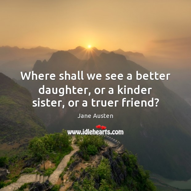 Image, Where shall we see a better daughter, or a kinder sister, or a truer friend?