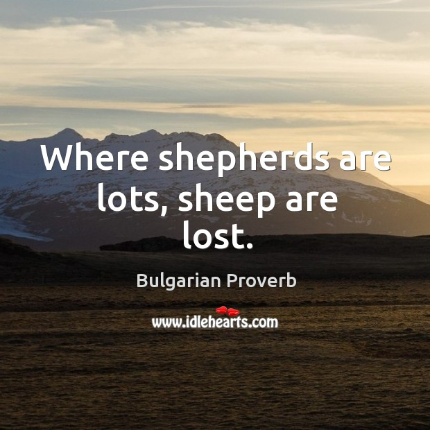 Where shepherds are lots, sheep are lost. Bulgarian Proverbs Image