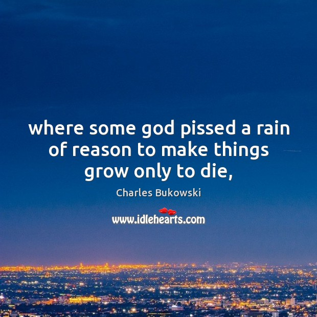 Where some God pissed a rain of reason to make things grow only to die, Charles Bukowski Picture Quote