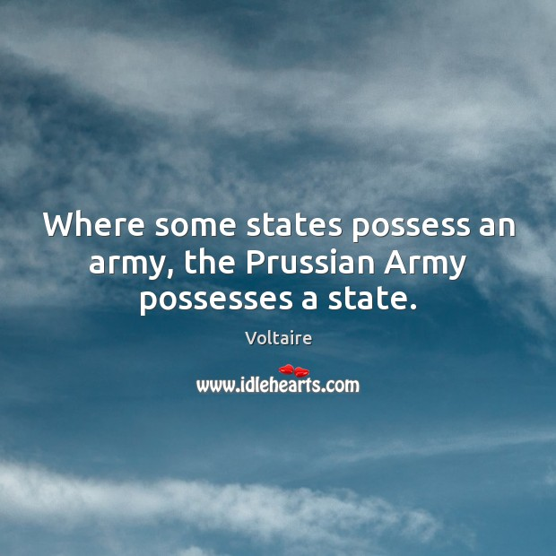 Where some states possess an army, the Prussian Army possesses a state. Voltaire Picture Quote